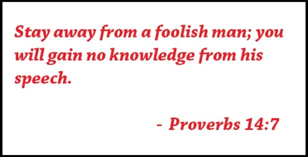 Stay away from a foolish man; you will gain no knowledge from his speech.